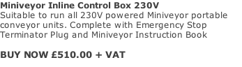 Miniveyor Inline Control Box 230V Suitable to run all 230V powered Miniveyor portable conveyor units. Complete with Emergency Stop Terminator Plug and Miniveyor Instruction Book  BUY NOW £510.00 + VAT
