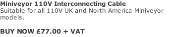 Miniveyor 110V Interconnecting Cable Suitable for all 110V UK and North America Miniveyor models.   BUY NOW £77.00 + VAT