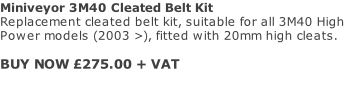 Miniveyor 3M40 Cleated Belt Kit Replacement cleated belt kit, suitable for all 3M40 High Power models (2003 >), fitted with 20mm high cleats.   BUY NOW £275.00 + VAT