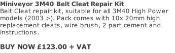Miniveyor 3M40 Belt Cleat Repair Kit Belt Cleat repair kit, suitable for all 3M40 High Power models (2003 >). Pack comes with 10x 20mm high replacement cleats, wire brush, 2 part cement and instructions.   BUY NOW £123.00 + VAT