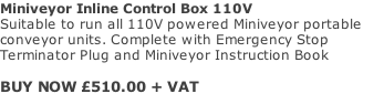 Miniveyor Inline Control Box 110V Suitable to run all 110V powered Miniveyor portable conveyor units. Complete with Emergency Stop Terminator Plug and Miniveyor Instruction Book  BUY NOW £510.00 + VAT