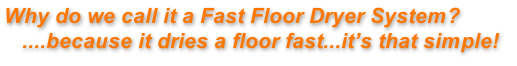 Why do we call it a Fast Floor Dryer System?    ....because it dries a floor fast...it's that simple!