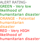 ALERT RATING- GREEN - Very low likelihood of humanitarian disaster ORANGE - Potential humanitarian  disaster RED - Very HIGH likelihood of humanitarian disaster